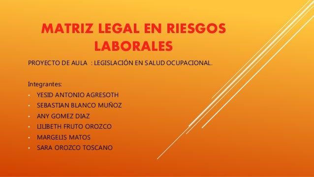 MATRIZ LEGAL EN RIESGOS LABORALES PROYECTO DE AULA : LEGISLACIÓN EN SALUD OCUPACIONAL. Integrantes: • YESID ANTONIO AGRESO...