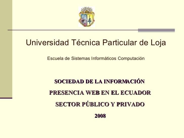 SOCIEDAD DE LA INFORMACIÓN  PRESENCIA WEB EN EL ECUADOR SECTOR PÚBLICO Y PRIVADO 2008 Universidad Técnica Particular de Lo...