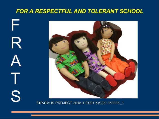 FOR A RESPECTFUL AND TOLERANT SCHOOL F R A T S ERASMUS PROJECT 2018-1-ES01-KA229-050006_1
