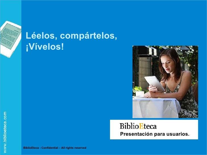 Presentación para usuarios. BiblioEteca - Confidential – All rights reserved Léelos, compártelos, ¡Vívelos!