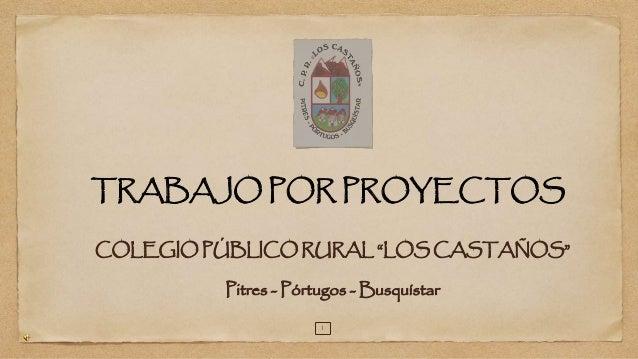 """TRABAJO POR PROYECTOS  COLEGIO PÚBLICO RURAL """"LOS CASTAÑOS""""  Pitres - Pórtugos -Busquístar  1"""