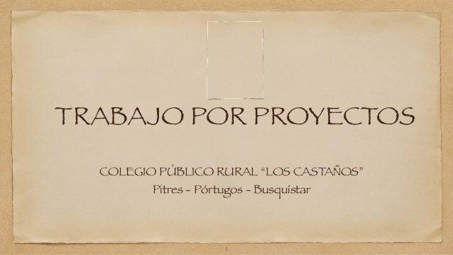 """TRABAJO POR PROYECTOS  COLEGIO PÚBLICO RURAL """"LOS CASTAÑOS""""  Pitres - Pórtugos - Busquístar  1"""