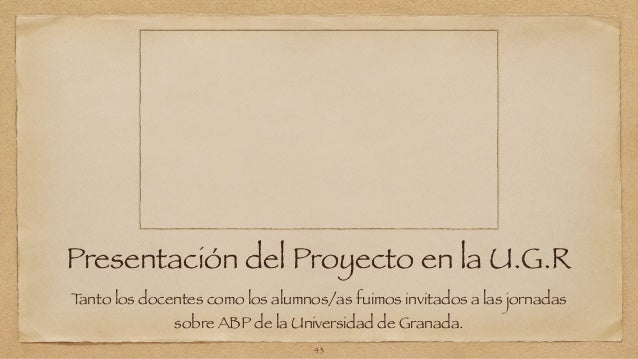 Presentación del Proyecto en la U.G.R  Tanto los docentes como los alumnos/as fuimos invitados a las jornadas  sobre ABP d...
