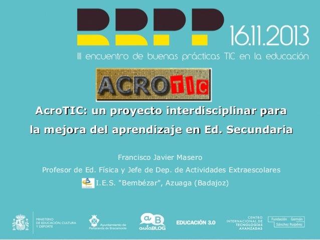 AcroTIC: un proyecto interdisciplinar para la mejora del aprendizaje en Ed. Secundaria Francisco Javier Masero Profesor de...
