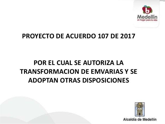 PROYECTO DE ACUERDO 107 DE 2017   POR EL CUAL SE AUTORIZA LATRANSFORMACION DE EMVARIAS Y SE  ADOPTAN OTRAS DISPOSICIONES