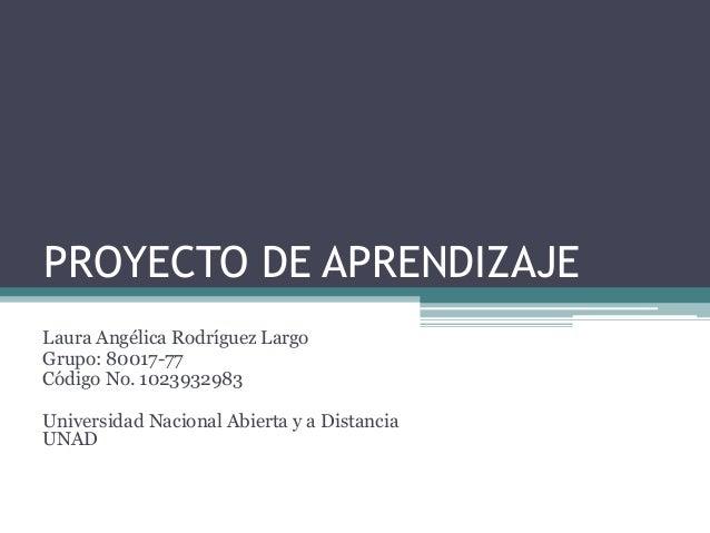PROYECTO DE APRENDIZAJE  Laura Angélica Rodríguez Largo  Grupo: 80017-77  Código No. 1023932983  Universidad Nacional Abie...