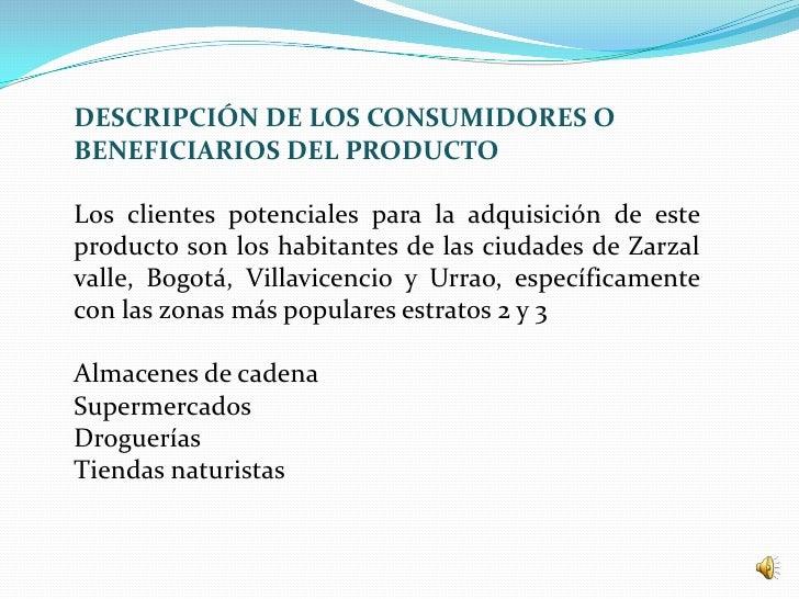 DESCRIPCIÓN DE LOS CONSUMIDORES OBENEFICIARIOS DEL PRODUCTOLos clientes potenciales para la adquisición de esteproducto so...