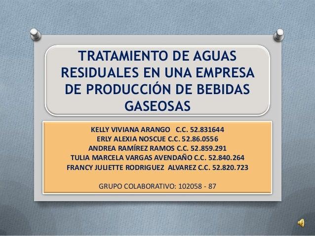 TRATAMIENTO DE AGUASRESIDUALES EN UNA EMPRESADE PRODUCCIÓN DE BEBIDASGASEOSASKELLY VIVIANA ARANGO C.C. 52.831644ERLY ALEXI...