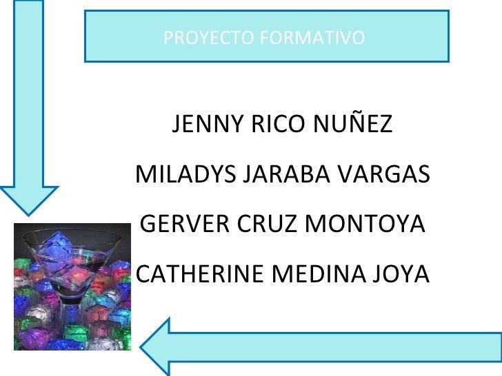 PROYECTO FORMATIVO  JENNY RICO NUÑEZ MILADYS JARABA VARGAS GERVER CRUZ MONTOYA CATHERINE MEDINA JOYA