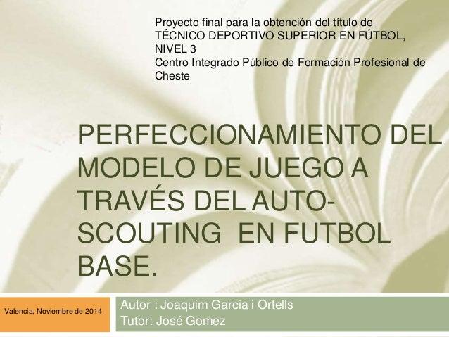 PERFECCIONAMIENTO DEL MODELO DE JUEGO A TRAVÉS DEL AUTO- SCOUTING EN FUTBOL BASE. Autor : Joaquim Garcia i Ortells Tutor: ...