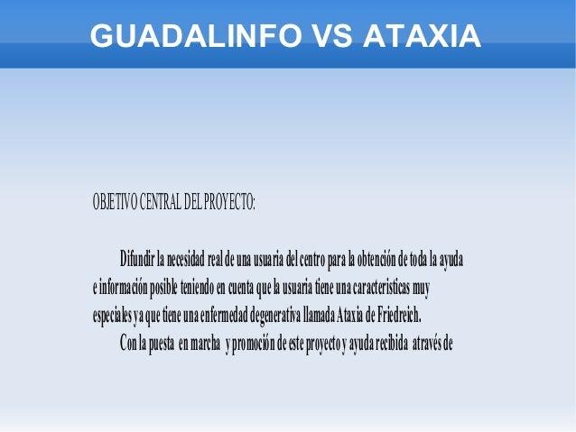 GUADALINFO VS ATAXIA  OBJETIVO CENTRAL DEL PROYECTO: Difundir la necesidad real de una usuaria del centro para la obtenció...