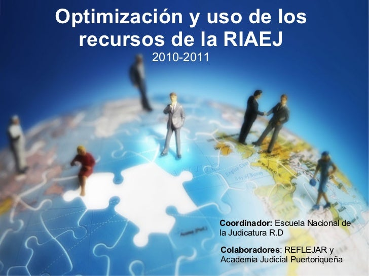 Optimización y uso de los recursos de la RIAEJ 2010-2011 Coordinador:  Escuela Nacional de la Judicatura R.D Colaboradores...