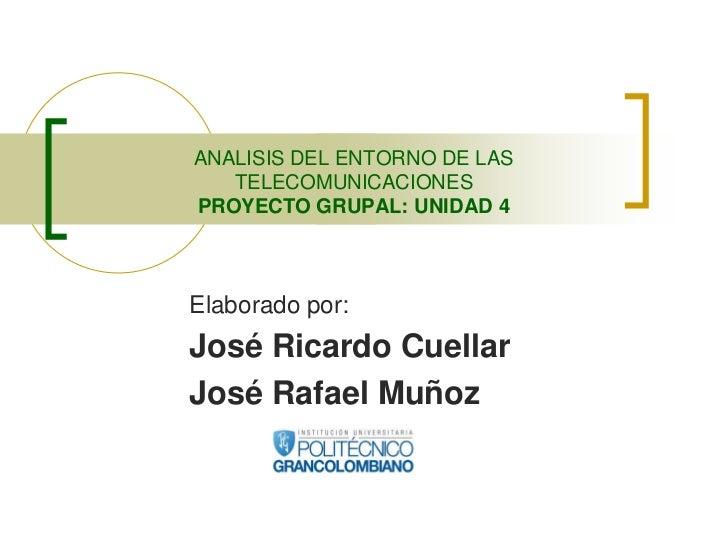ANALISIS DEL ENTORNO DE LAS   TELECOMUNICACIONESPROYECTO GRUPAL: UNIDAD 4Elaborado por:José Ricardo CuellarJosé Rafael Muñoz