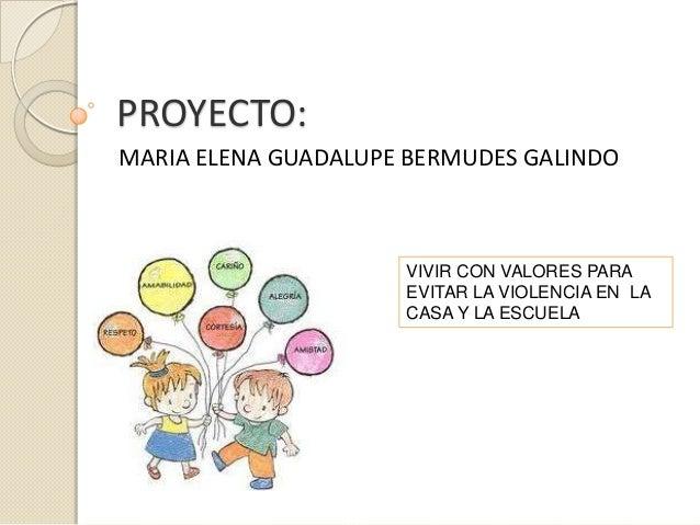 PROYECTO:MARIA ELENA GUADALUPE BERMUDES GALINDOVIVIR CON VALORES PARAEVITAR LA VIOLENCIA EN LACASA Y LA ESCUELA