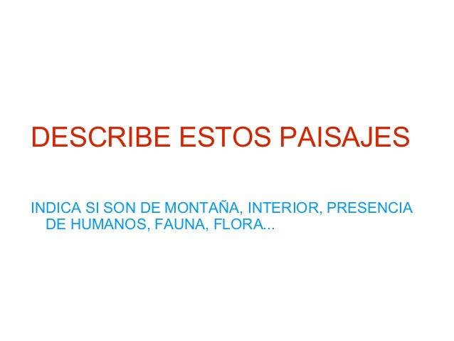 DESCRIBE ESTOS PAISAJES INDICA SI SON DE MONTAÑA, INTERIOR, PRESENCIA DE HUMANOS, FAUNA, FLORA...