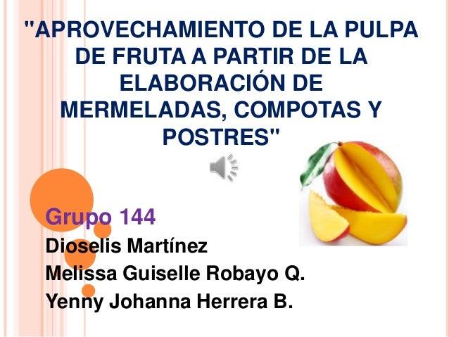 """""""APROVECHAMIENTO DE LA PULPA DE FRUTA A PARTIR DE LA ELABORACIÓN DE MERMELADAS, COMPOTAS Y POSTRES""""  Grupo 144 Dioselis Ma..."""