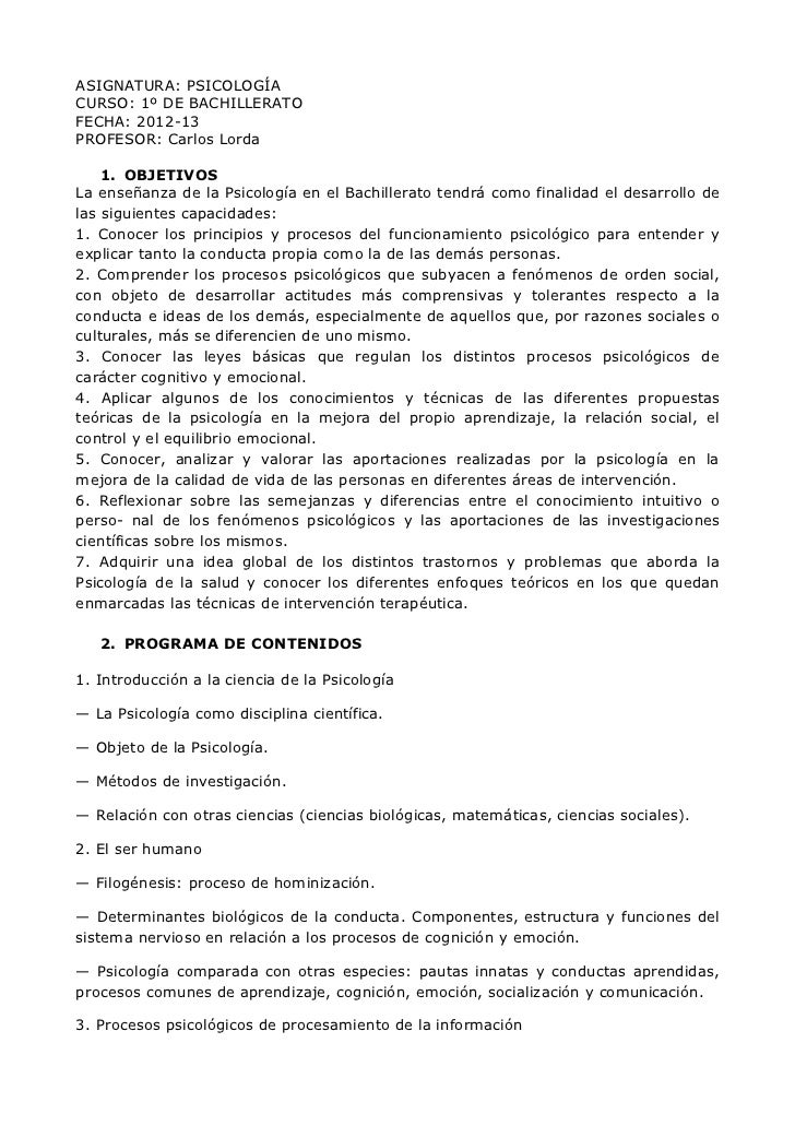 ASIGNATURA: PSICOLOGÍACURSO: 1º DE BACHILLERATOFECHA: 2012-13PROFESOR: Carlos Lorda    1. OBJETIVOSLa enseñanza de la Psic...