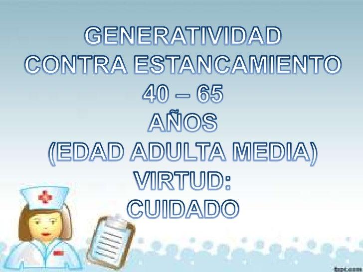 GENERATIVIDAD<br />CONTRA ESTANCAMIENTO<br />40 – 65 <br />AÑOS<br />(EDAD ADULTA MEDIA)<br />VIRTUD:<br />CUIDADO<br />