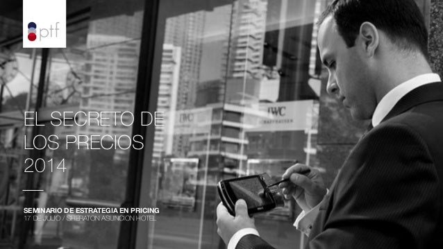 EL SECRETO DE LOS PRECIOS 2014   SEMINARIO DE ESTRATEGIA EN PRICING 17 DE JULIO / SHERATON ASUNCION HOTEL