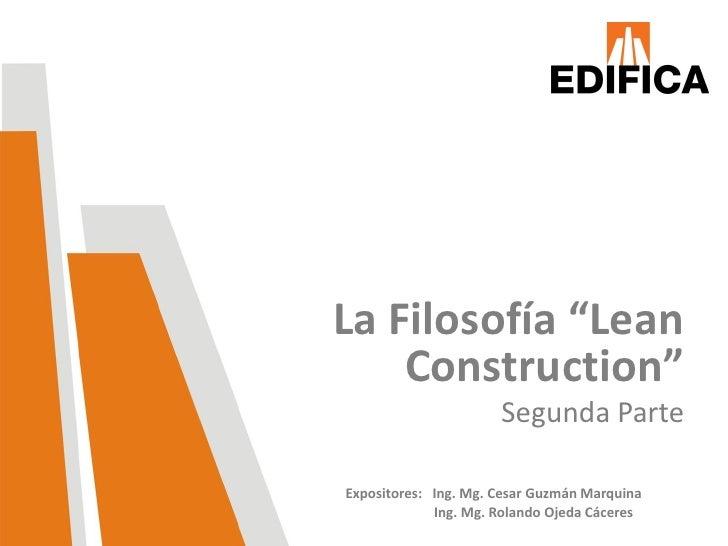"La Filosofía ""Lean    Construction""                      Segunda ParteExpositores: Ing. Mg. Cesar Guzmán Marquina         ..."