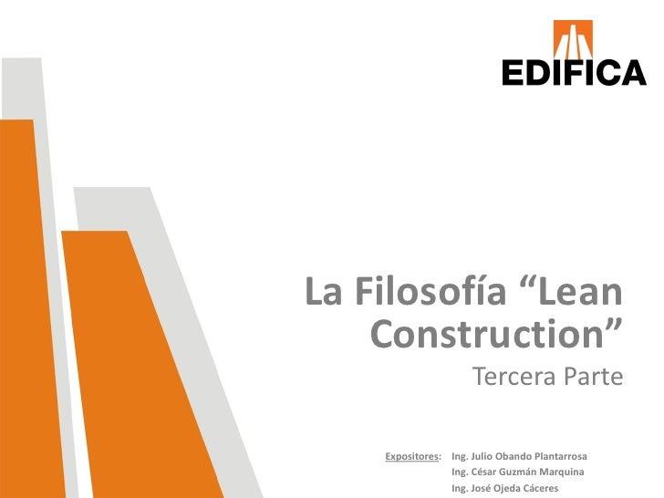 """La Filosofía """"Lean    Construction""""                      Tercera Parte    Expositores: Ing. Julio Obando Plantarrosa      ..."""