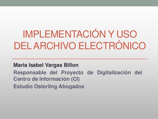 IMPLEMENTACIÓN Y USO DELARCHIVO ELECTRÓNICO Maria Isabel Vargas Billon Responsable del Proyecto de Digitalización del Cent...