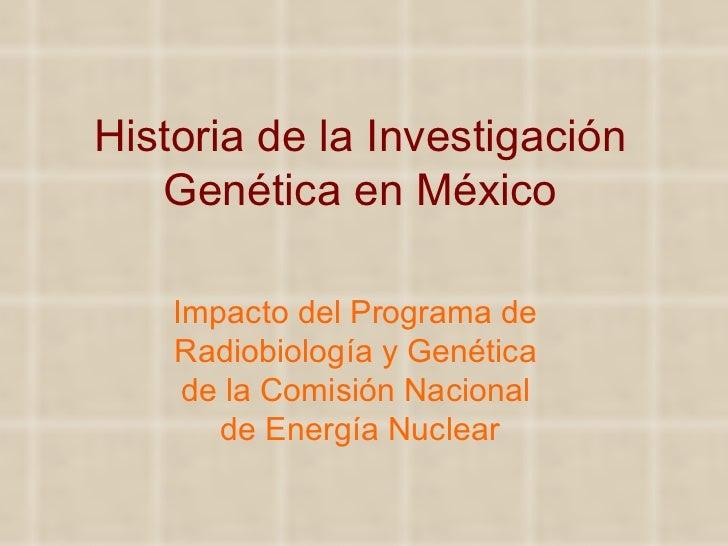 Historia de la Investigación Genética en México Impacto del Programa de  Radiobiología y Genética  de la Comisión Nacional...