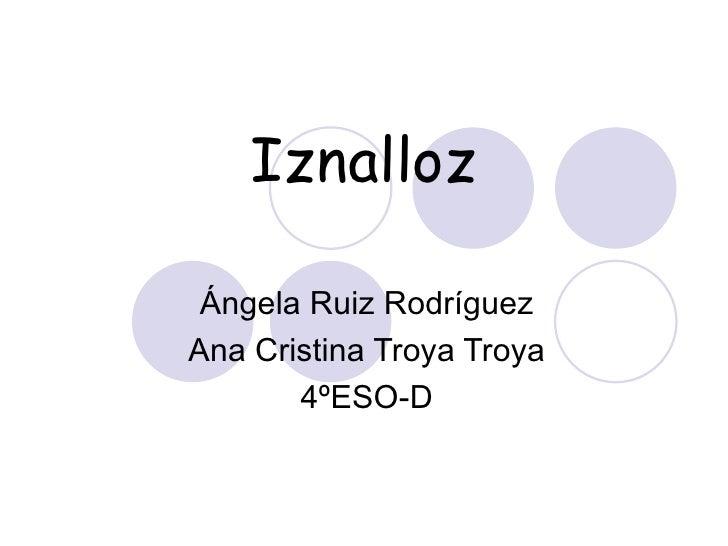 Iznalloz Ángela Ruiz Rodríguez Ana Cristina Troya Troya 4ºESO-D