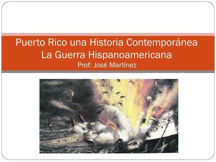 Puerto Rico una Historia Contemporánea  La Guerra Hispanoamericana  Prof: José Martínez
