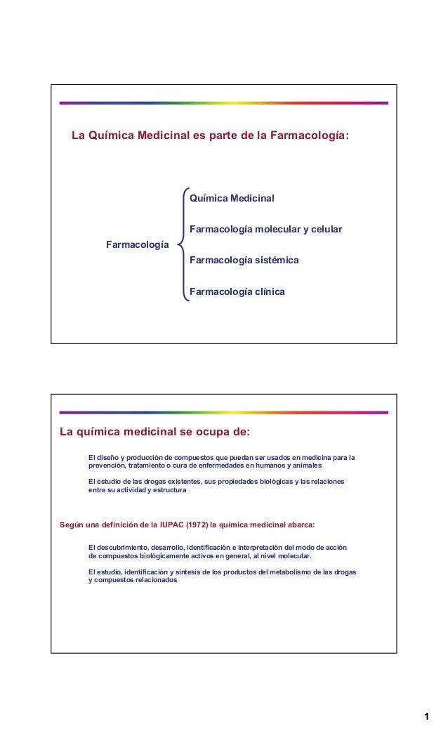 1 La Química Medicinal es parte de la Farmacología: Farmacología clínica Farmacología sistémica Farmacología molecular y c...