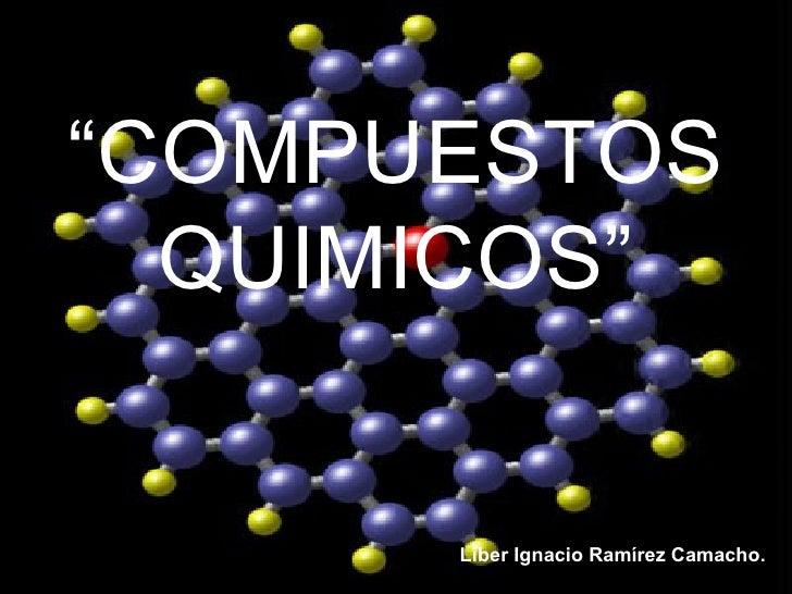 """"""" COMPUESTOS QUIMICOS"""" Liber Ignacio Ramírez Camacho."""