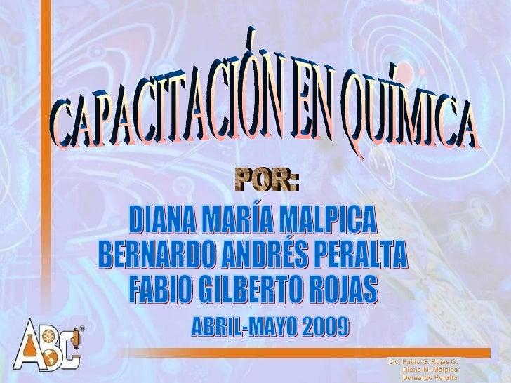 CAPACITACIÓN EN QUÍMICA POR: DIANA MARÍA MALPICA BERNARDO ANDRÉS PERALTA FABIO GILBERTO ROJAS ABRIL-MAYO 2009