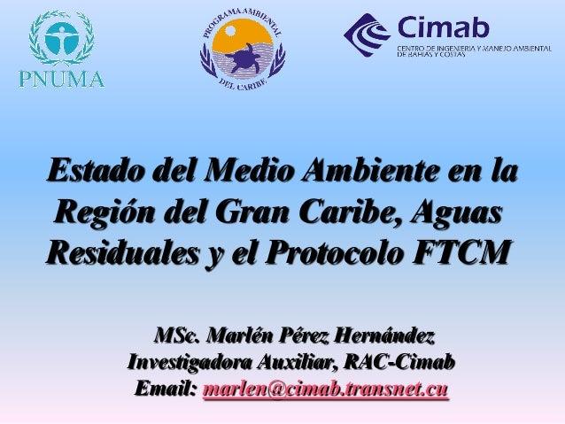 Estado del Medio Ambiente en la Región del Gran Caribe, Aguas Residuales y el Protocolo FTCM MSc. Marlén Pérez Hernández I...