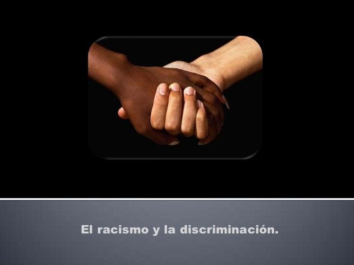 El racismo y la discriminación.