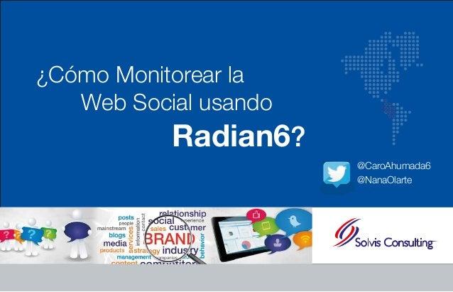 ¿Cómo Monitorear la  Web Social usando  Radian6?  @CaroAhumada6  @NanaOlarte