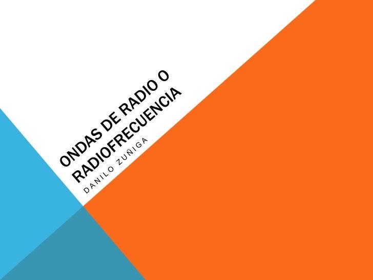 ONDAS DE RADIO O RADIO FRECUENCIADenominado espectro de radiofrecuencia o RF, se aplica a la porción menosenergética del e...