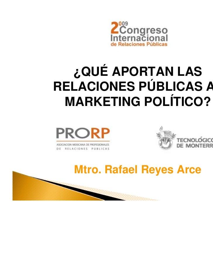 ¿QUÉ APORTAN LASRELACIONES PÚBLICAS AL MARKETING POLÍTICO?  Mtro. Rafael Reyes Arce