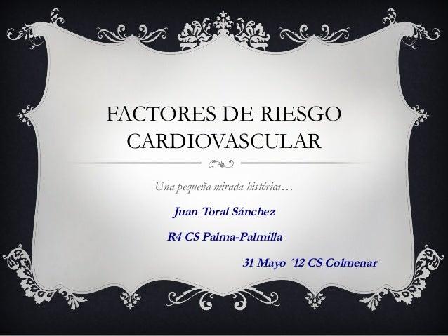 FACTORES DE RIESGO  CARDIOVASCULAR  Una pequeña mirada histórica…  Juan Toral Sánchez  R4 CS Palma-Palmilla  31 Mayo ´12 C...
