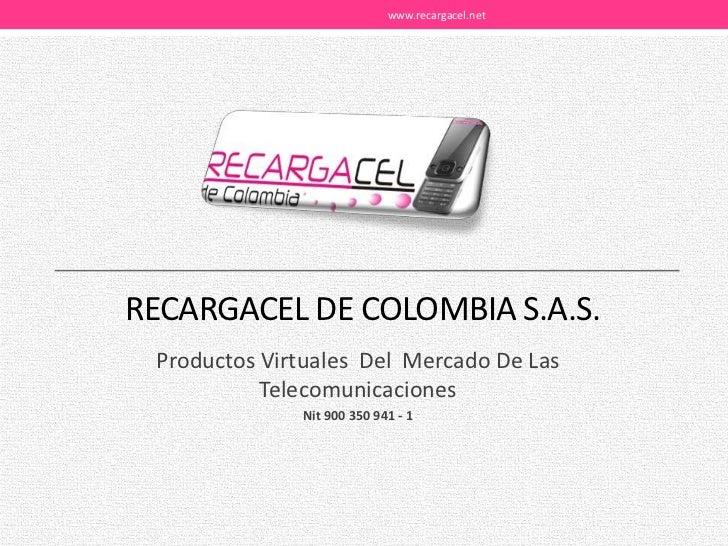 RECARGACEL DE COLOMBIA S.A.S.<br />Productos Virtuales  Del  Mercado De Las Telecomunicaciones<br />Nit 900 350 941 - 1<br...