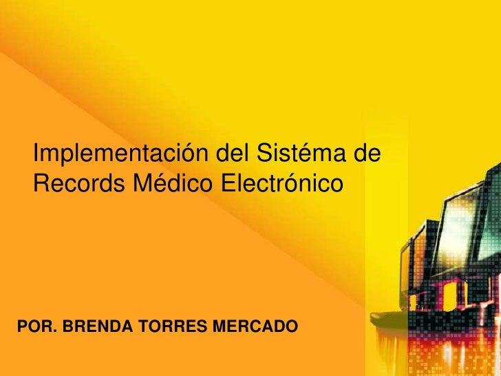 Implementación del Sistéma de  Records Médico Electrónico     POR. BRENDA TORRES MERCADO