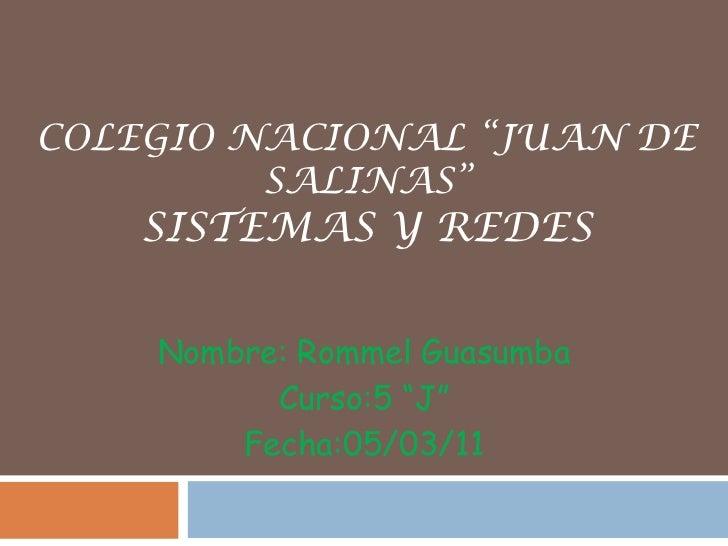 """COLEGIO NACIONAL """"JUAN DE SALINAS""""Sistemas y Redes<br />Nombre: Rommel Guasumba <br />Curso:5 """"J"""" <br />Fecha:05/03/11<br />"""
