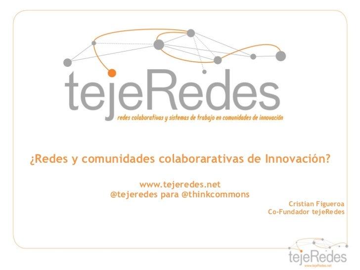 ¿Redes y comunidades colaborarativas de Innovación?                   www.tejeredes.net             @tejeredes para @think...