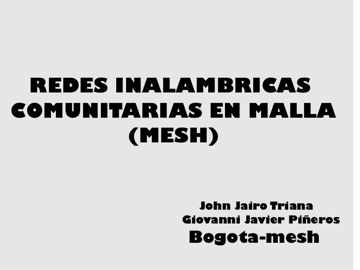 REDES INALAMBRICAS  COMUNITARIAS EN MALLA (MESH) John Jairo Triana Giovanni Javier Piñeros  Bogota-mesh