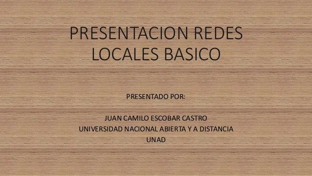 PRESENTACION REDES  LOCALES BASICO  PRESENTADO POR:  JUAN CAMILO ESCOBAR CASTRO  UNIVERSIDAD NACIONAL ABIERTA Y A DISTANCI...