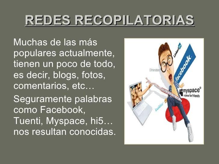 REDES RECOPILATORIAS <ul><li>Muchas de las más populares actualmente, tienen un poco de todo, es decir, blogs, fotos, come...