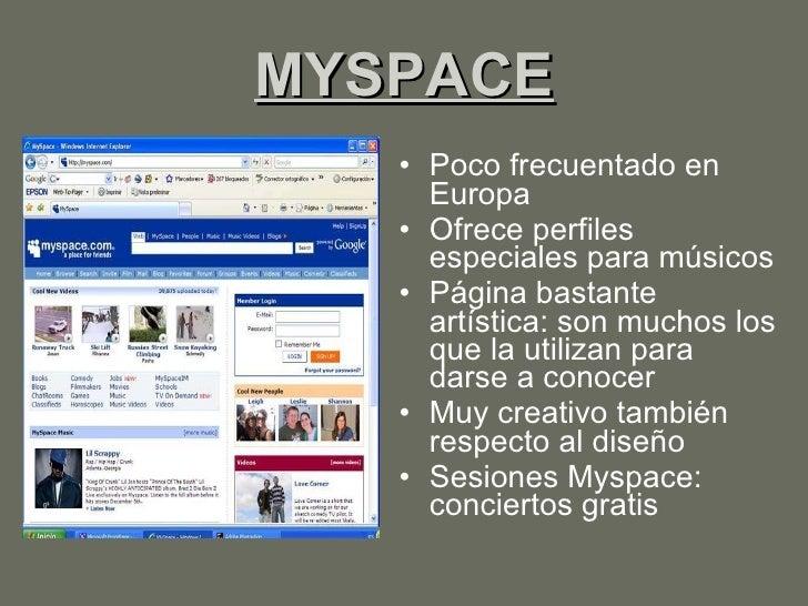 MYSPACE <ul><li>Poco frecuentado en Europa </li></ul><ul><li>Ofrece perfiles especiales para músicos  </li></ul><ul><li>Pá...