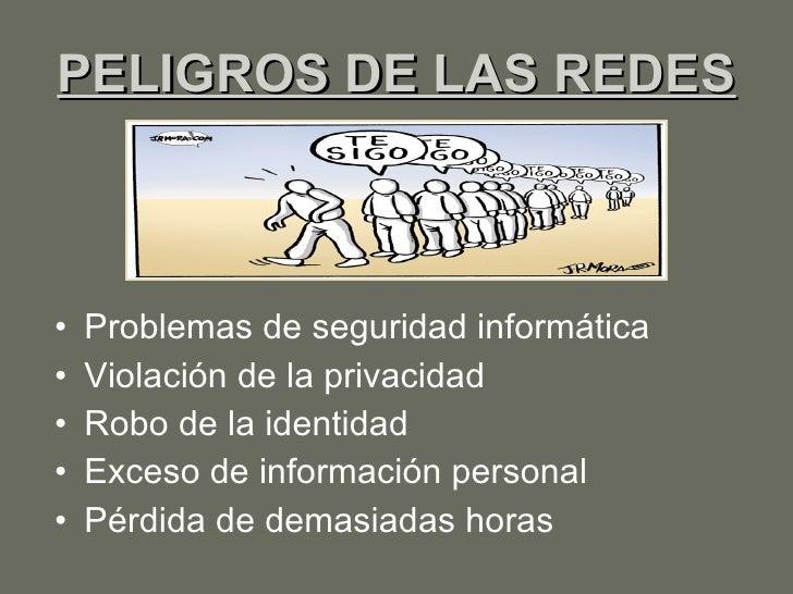 PELIGROS DE LAS REDES <ul><li>Problemas de seguridad informática  </li></ul><ul><li>Violación de la privacidad </li></ul><...