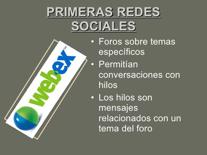 PRIMERAS REDES SOCIALES <ul><li>Foros sobre temas específicos </li></ul><ul><li>Permitían conversaciones con hilos </li></...