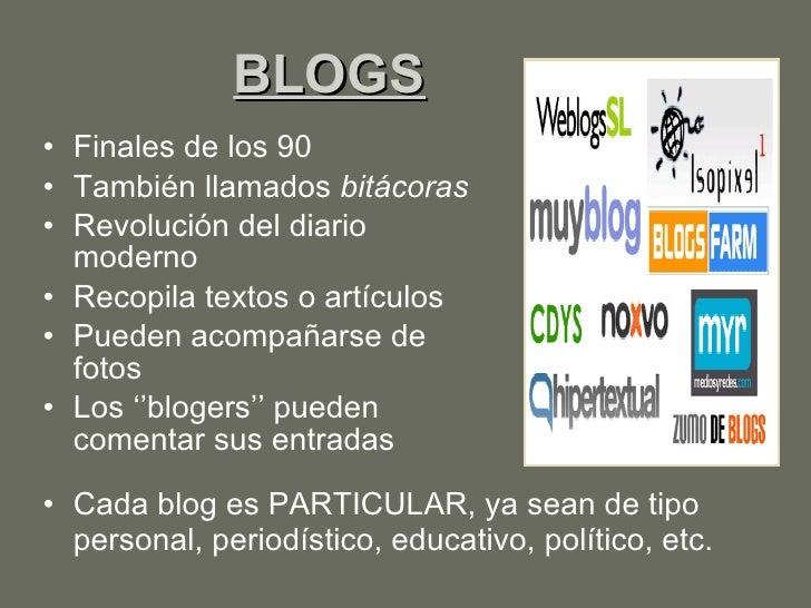 BLOGS <ul><li>Finales de los 90 </li></ul><ul><li>También llamados  bitácoras </li></ul><ul><li>Revolución del diario mode...