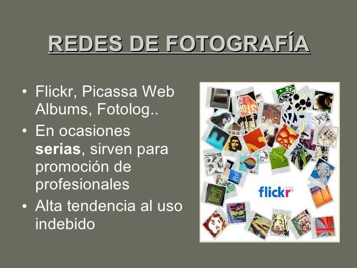 REDES DE FOTOGRAFÍA <ul><li>Flickr, Picassa Web Albums, Fotolog.. </li></ul><ul><li>En ocasiones  serias , sirven para pro...